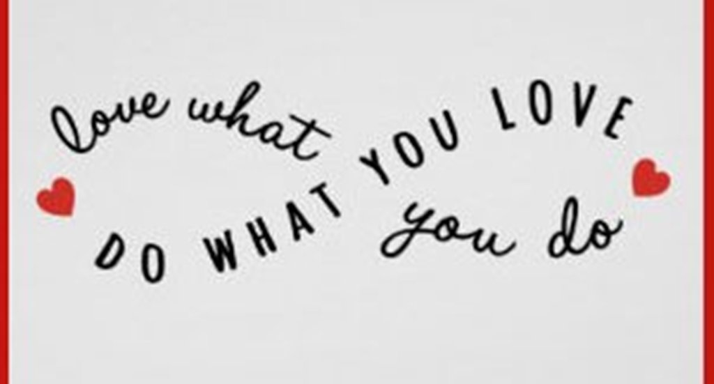 Do What You Love – Love What You Do